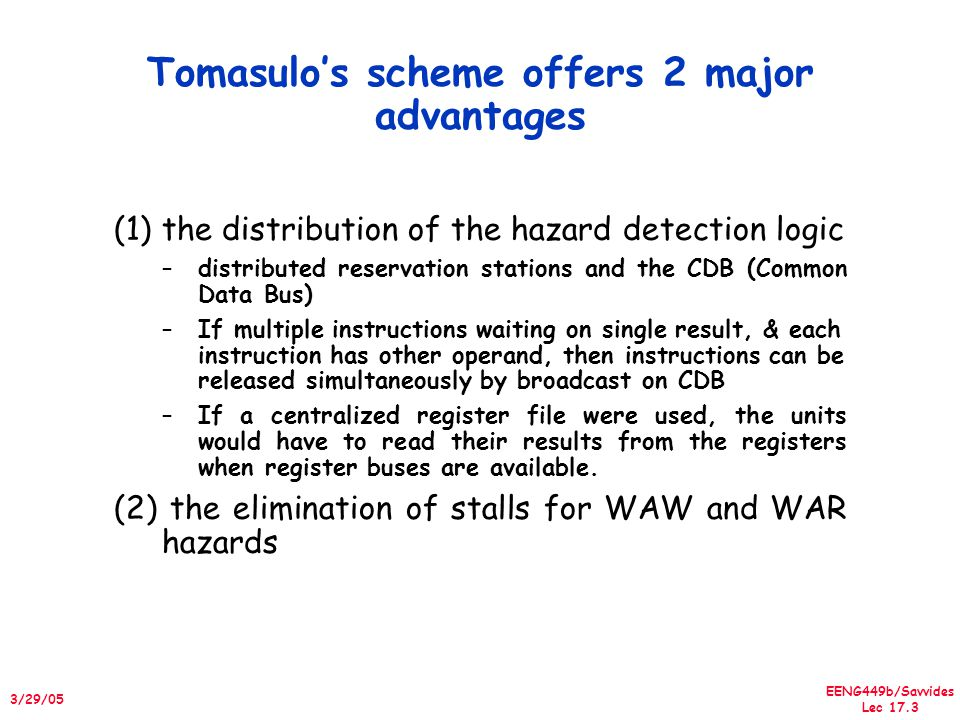 EENG449b/Savvides Lec 17.3 3/29/05 Tomasulo's scheme offers 2 major advantages (1)the distribution of the hazard detection logic –distributed reservat