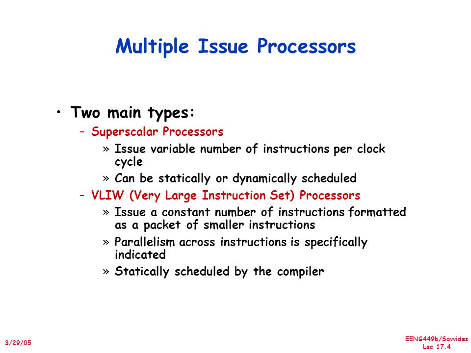 EENG449b/Savvides Lec 17.4 3/29/05 Multiple Issue Processors Two main types: –Superscalar Processors »Issue variable number of instructions per clock