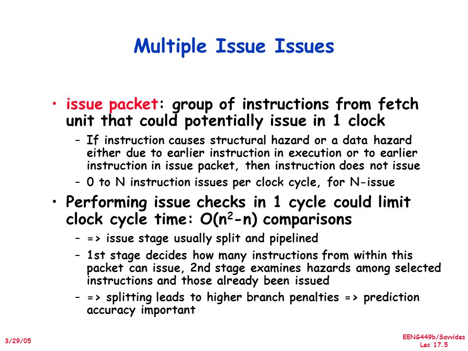 EENG449b/Savvides Lec 17.6 3/29/05 Getting CPI < 1: Issuing Multiple Instructions/Cycle Superscalar MIPS: 2 instructions, 1 FP & 1 anything – Fetch 64-bits/clock cycle; Int on left, FP on right – Can only issue 2nd instruction if 1st instruction issues – More ports for FP registers to do FP load & FP op in a pair TypePipeStages Int.
