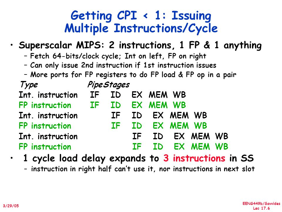 EENG449b/Savvides Lec 17.7 3/29/05 Dynamic Scheduling in Superscalar The easy way How to issue two instructions and keep in-order instruction issue for Tomasulo.