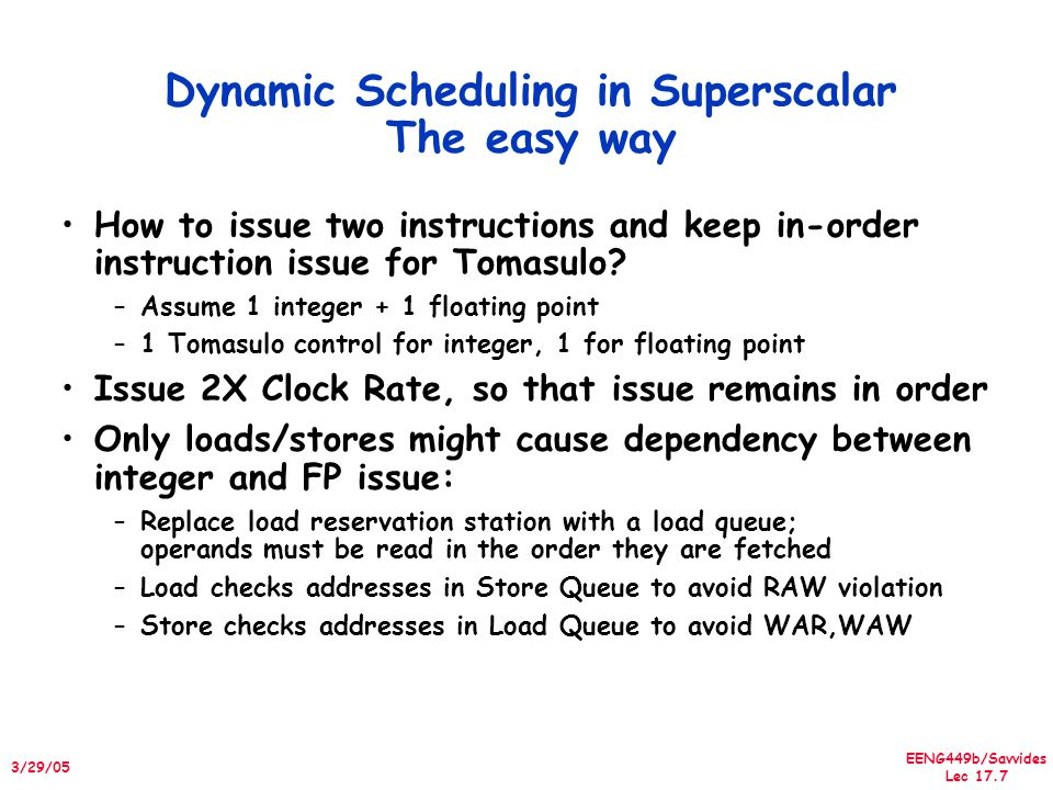 EENG449b/Savvides Lec 17.8 3/29/05 Superscalar Processors Require More Ambitious Scheduling Need to deal with preserving exception order Pipelining the issue stage will result in additional overheads –E.g in a superscalar pipeline the outcome of a load instruction cannot be used in the next 3 instructions –Because the issue stage is pipelined Without more ambitious scheduling, Superscalar processors do not have an advantage How can we extend Tomasulo's algorithm to schedule a superscalar pipeline?