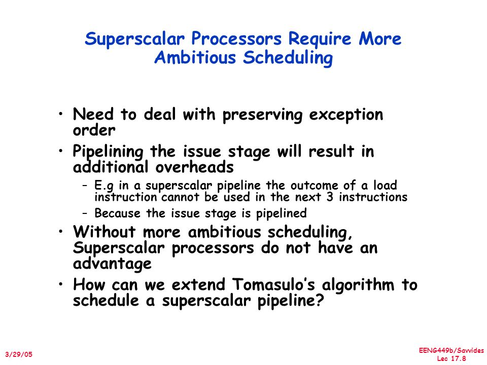 EENG449b/Savvides Lec 17.8 3/29/05 Superscalar Processors Require More Ambitious Scheduling Need to deal with preserving exception order Pipelining the issue stage will result in additional overheads –E.g in a superscalar pipeline the outcome of a load instruction cannot be used in the next 3 instructions –Because the issue stage is pipelined Without more ambitious scheduling, Superscalar processors do not have an advantage How can we extend Tomasulo's algorithm to schedule a superscalar pipeline