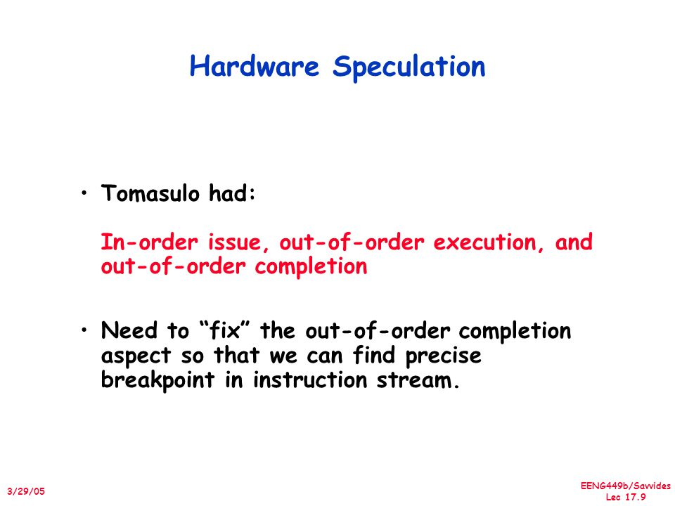 EENG449b/Savvides Lec 17.9 3/29/05 Hardware Speculation Tomasulo had: In-order issue, out-of-order execution, and out-of-order completion Need to fix the out-of-order completion aspect so that we can find precise breakpoint in instruction stream.