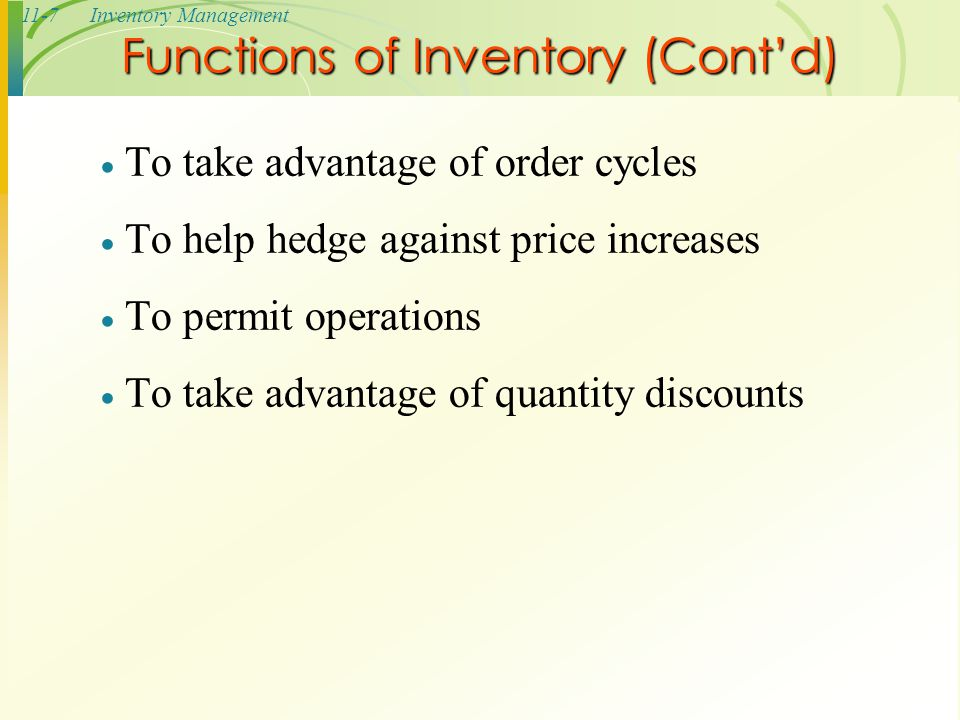 11-7Inventory Management Functions of Inventory (Cont'd)  To take advantage of order cycles  To help hedge against price increases  To permit opera