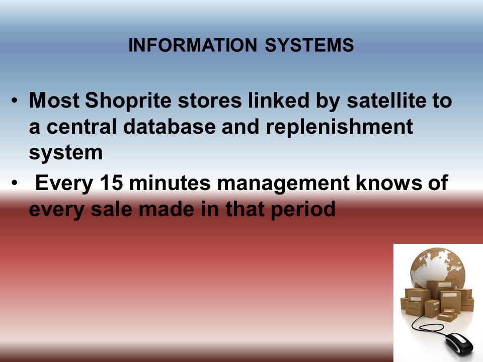 INFORMATION SYSTEMS Most Shoprite stores linked by satellite to a central database and replenishment system Every 15 minutes management knows of every sale made in that period