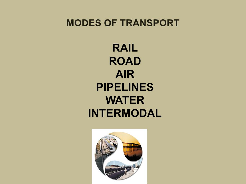 MODES OF TRANSPORT RAIL ROAD AIR PIPELINES WATER INTERMODAL
