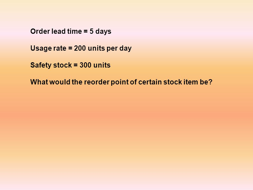 Order lead time = 5 days Usage rate = 200 units per day Safety stock = 300 units What would the reorder point of certain stock item be