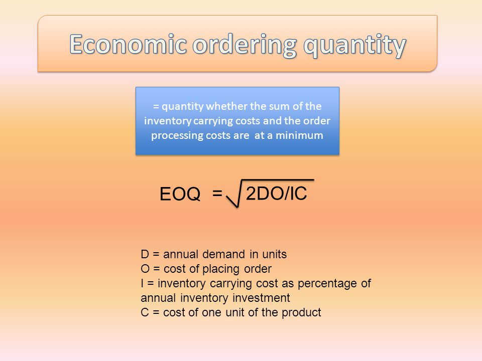 =2DO/IC D = annual demand in units O = cost of placing order I = inventory carrying cost as percentage of annual inventory investment C = cost of one unit of the product = quantity whether the sum of the inventory carrying costs and the order processing costs are at a minimum