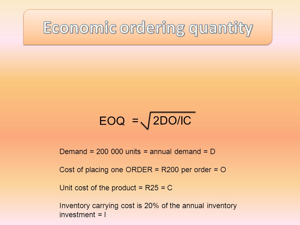 EOQ =2DO/IC Demand = 200 000 units = annual demand = D Cost of placing one ORDER = R200 per order = O Unit cost of the product = R25 = C Inventory carrying cost is 20% of the annual inventory investment = I