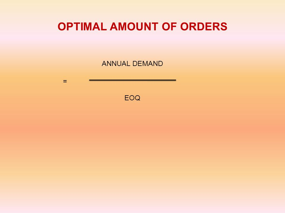 OPTIMAL AMOUNT OF ORDERS = ANNUAL DEMAND EOQ