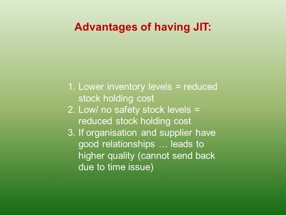 Advantages of having JIT: 1.Lower inventory levels = reduced stock holding cost 2.Low/ no safety stock levels = reduced stock holding cost 3.If organisation and supplier have good relationships … leads to higher quality (cannot send back due to time issue)