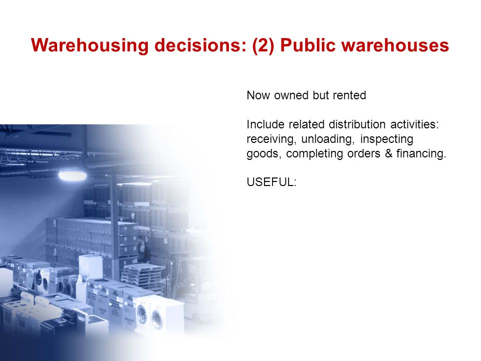 Warehousing decisions: (2) Public warehouses Now owned but rented Include related distribution activities: receiving, unloading, inspecting goods, completing orders & financing.