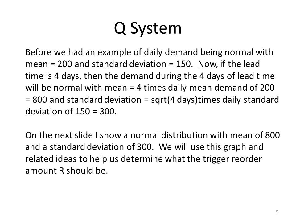 Q System 5 Before we had an example of daily demand being normal with mean = 200 and standard deviation = 150.