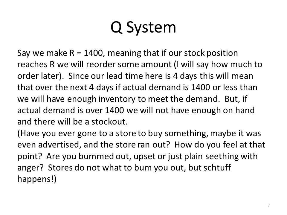 Q System 7 Say we make R = 1400, meaning that if our stock position reaches R we will reorder some amount (I will say how much to order later).