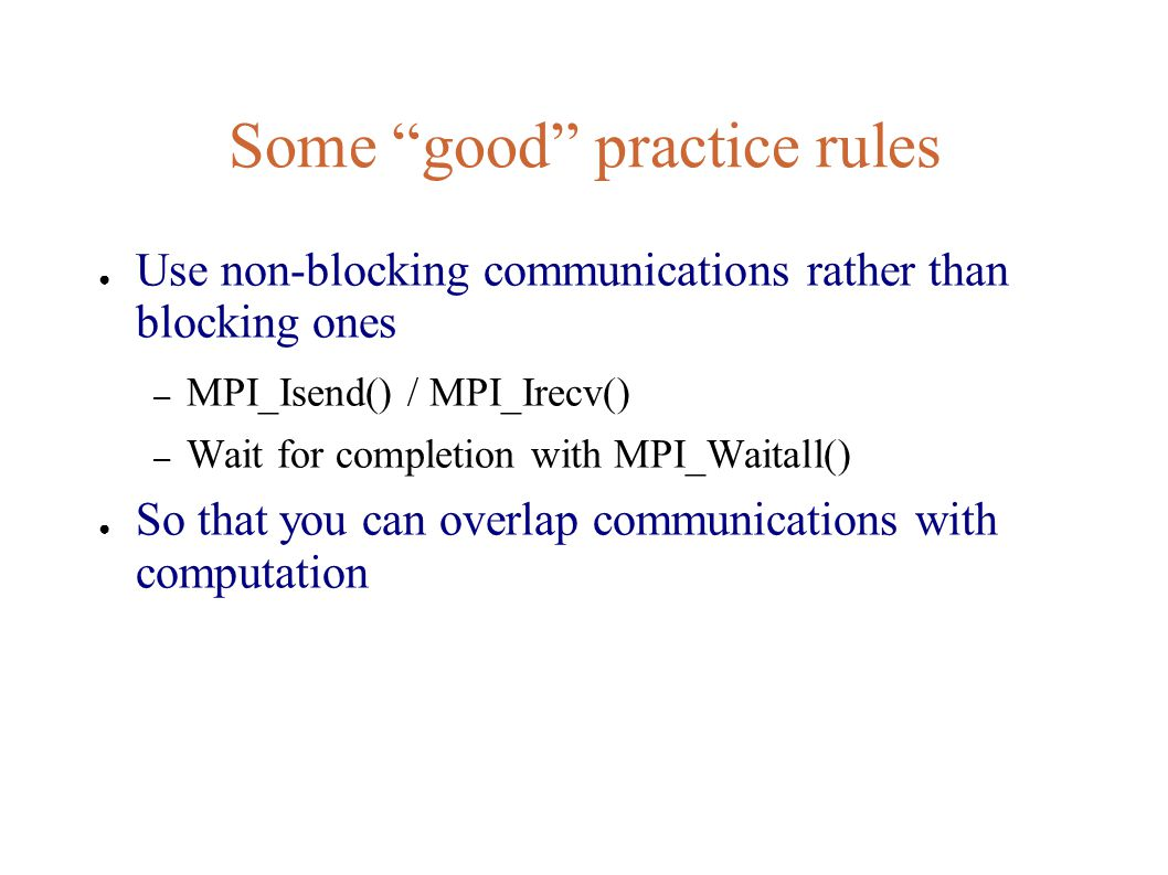Some good practice rules ● Use non-blocking communications rather than blocking ones – MPI_Isend() / MPI_Irecv() – Wait for completion with MPI_Waitall() ● So that you can overlap communications with computation