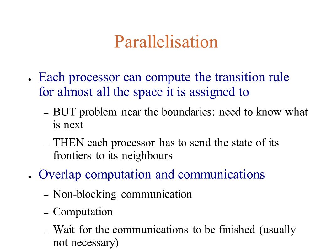 Parallelisation ● Each processor can compute the transition rule for almost all the space it is assigned to – BUT problem near the boundaries: need to know what is next – THEN each processor has to send the state of its frontiers to its neighbours ● Overlap computation and communications – Non-blocking communication – Computation – Wait for the communications to be finished (usually not necessary)