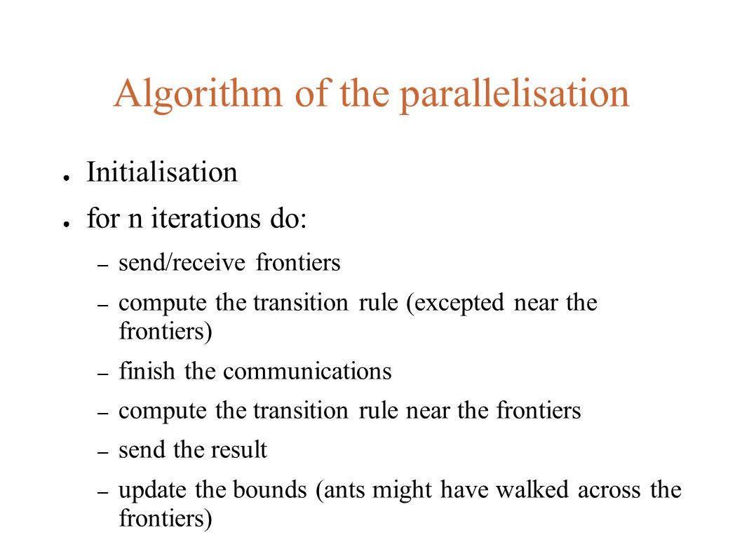 Algorithm of the parallelisation ● Initialisation ● for n iterations do: – send/receive frontiers – compute the transition rule (excepted near the frontiers) – finish the communications – compute the transition rule near the frontiers – send the result – update the bounds (ants might have walked across the frontiers)