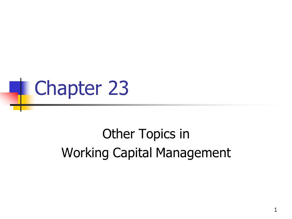 1 Chapter 23 Other Topics in Working Capital Management