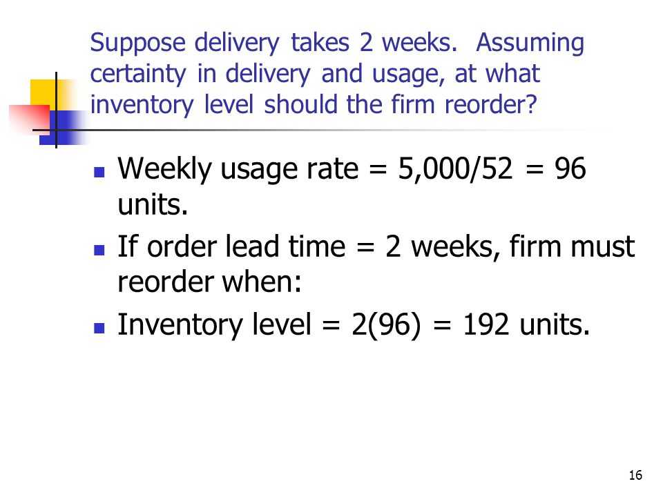 16 Suppose delivery takes 2 weeks.