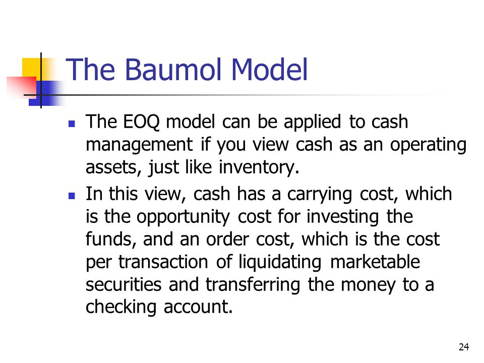 24 The Baumol Model The EOQ model can be applied to cash management if you view cash as an operating assets, just like inventory.