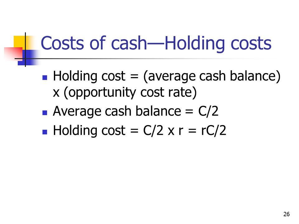26 Costs of cash—Holding costs Holding cost = (average cash balance) x (opportunity cost rate) Average cash balance = C/2 Holding cost = C/2 x r = rC/2