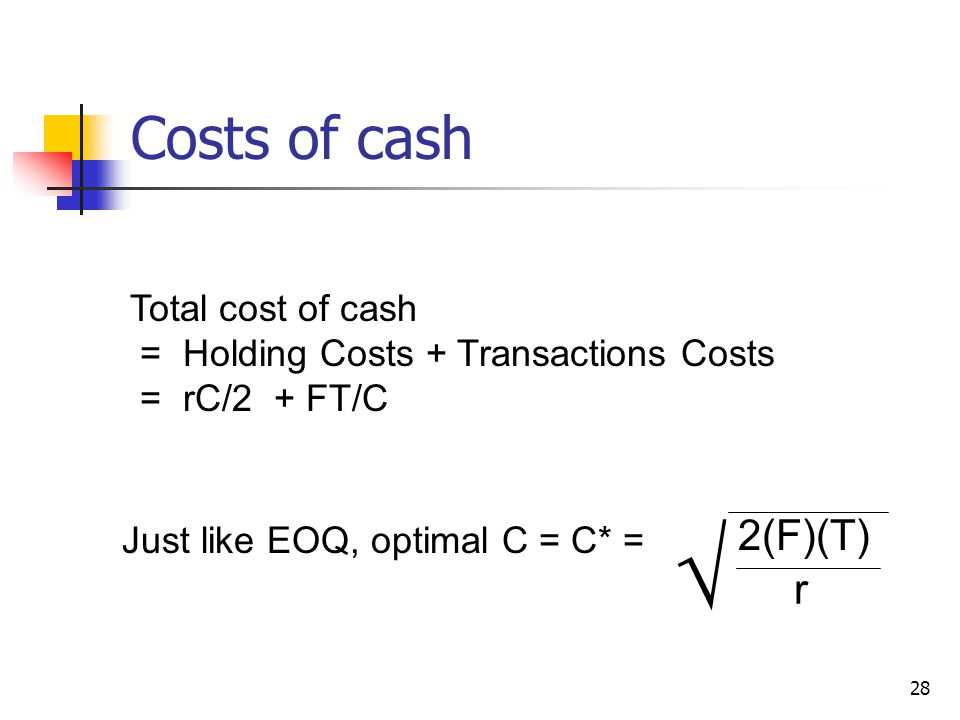 28 Costs of cash Total cost of cash = Holding Costs + Transactions Costs = rC/2 + FT/C Just like EOQ, optimal C = C* = 2(F)(T) r √