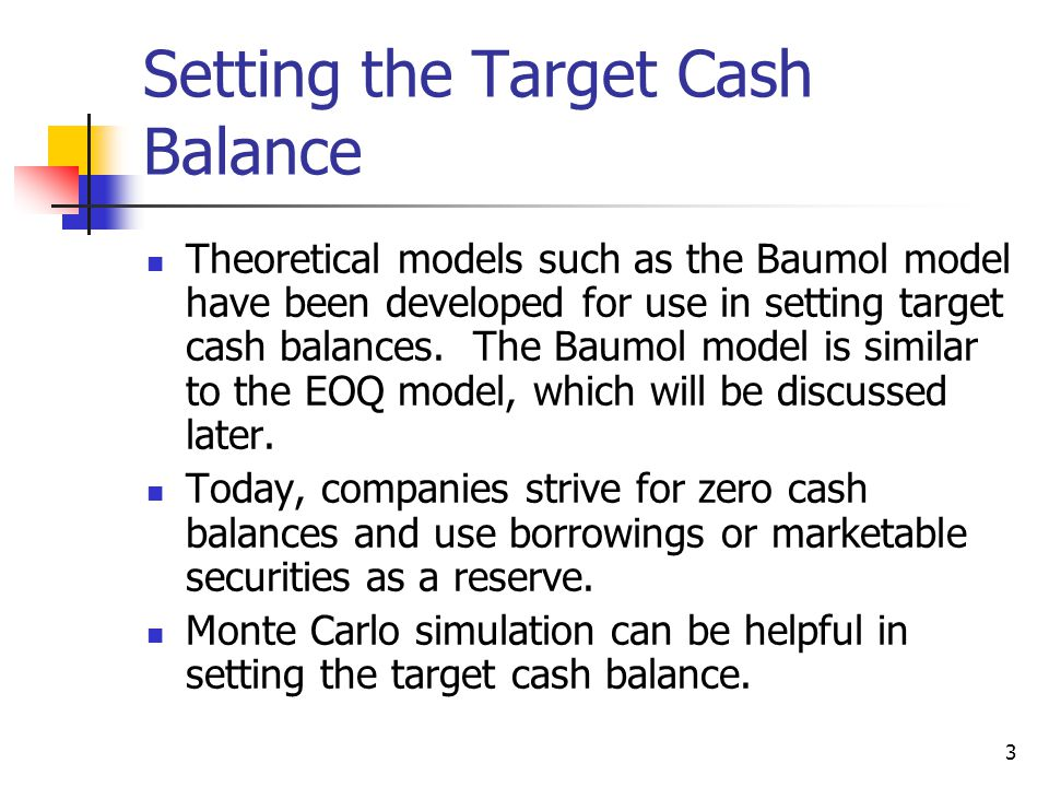 3 Setting the Target Cash Balance Theoretical models such as the Baumol model have been developed for use in setting target cash balances.