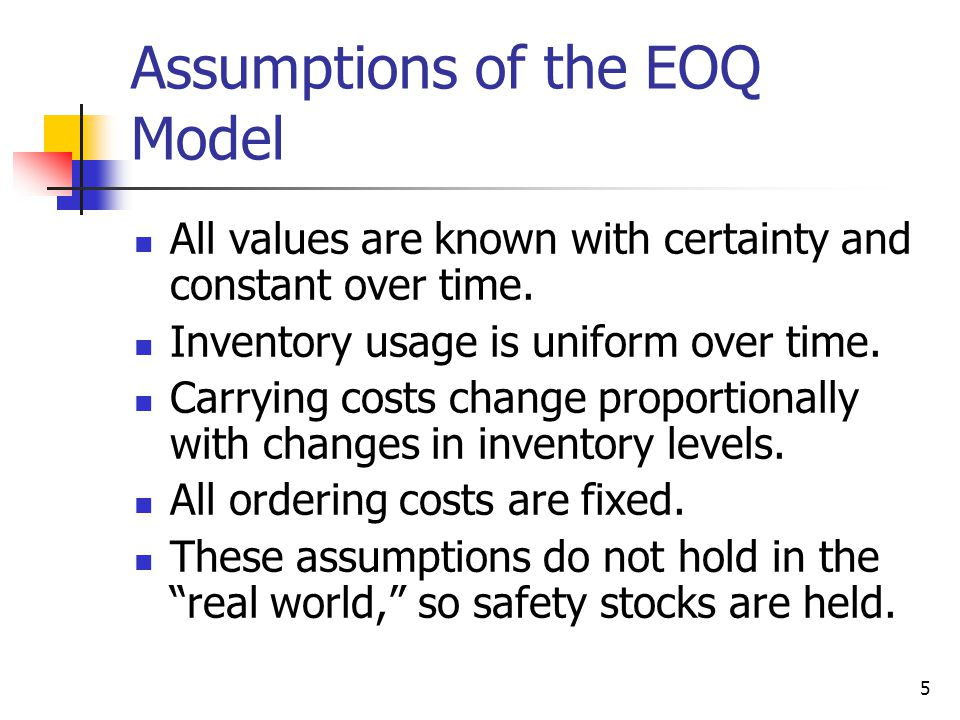 5 Assumptions of the EOQ Model All values are known with certainty and constant over time.