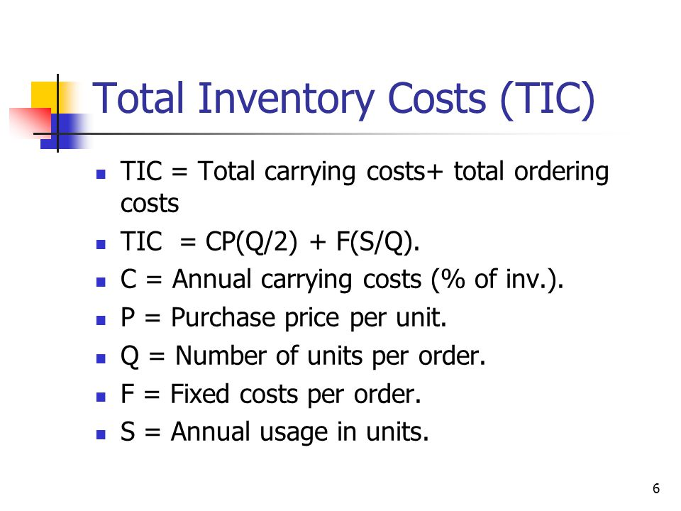 6 Total Inventory Costs (TIC) TIC = Total carrying costs+ total ordering costs TIC = CP(Q/2) + F(S/Q).