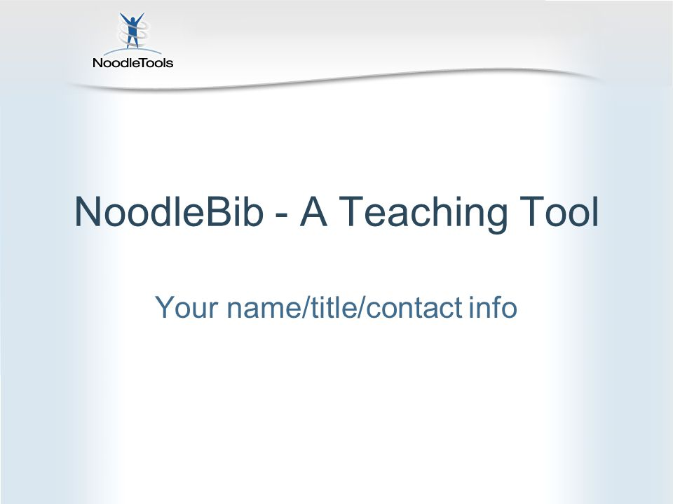 NoodleBib - A Teaching Tool Your name/title/contact info