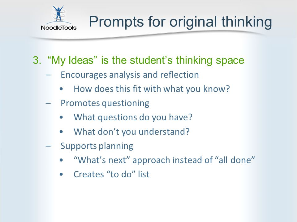 Prompts for original thinking 3. My Ideas is the student's thinking space –Encourages analysis and reflection How does this fit with what you know.