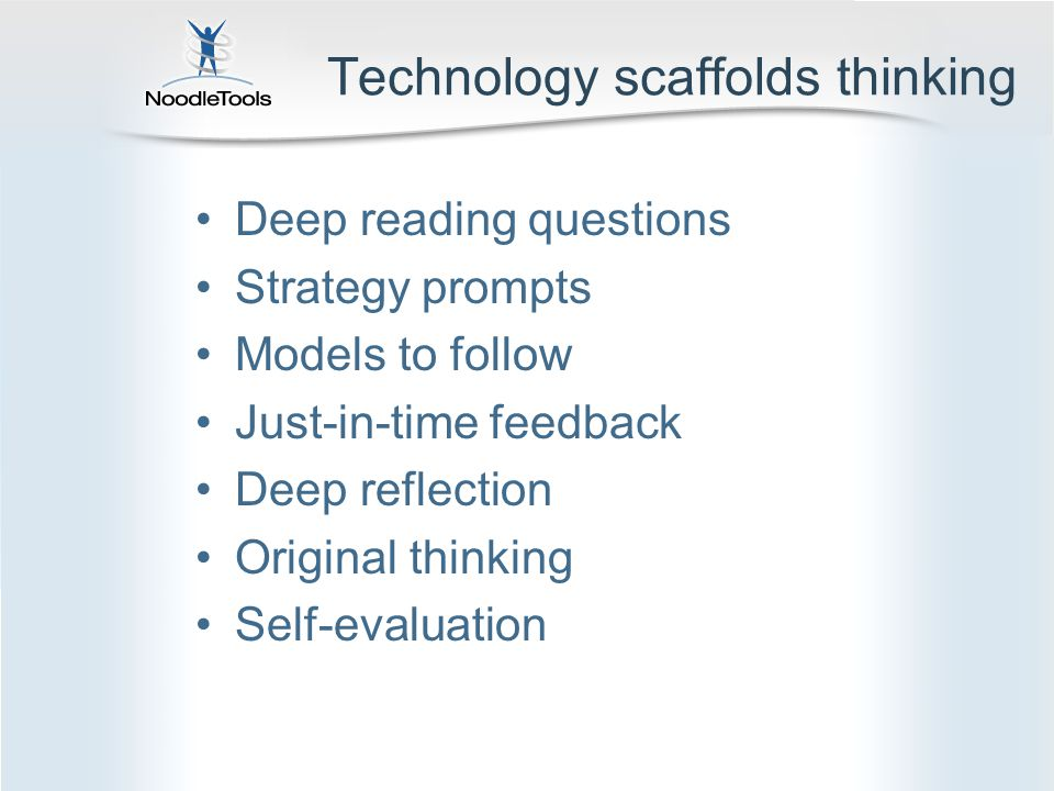 Technology scaffolds thinking Deep reading questions Strategy prompts Models to follow Just-in-time feedback Deep reflection Original thinking Self-evaluation