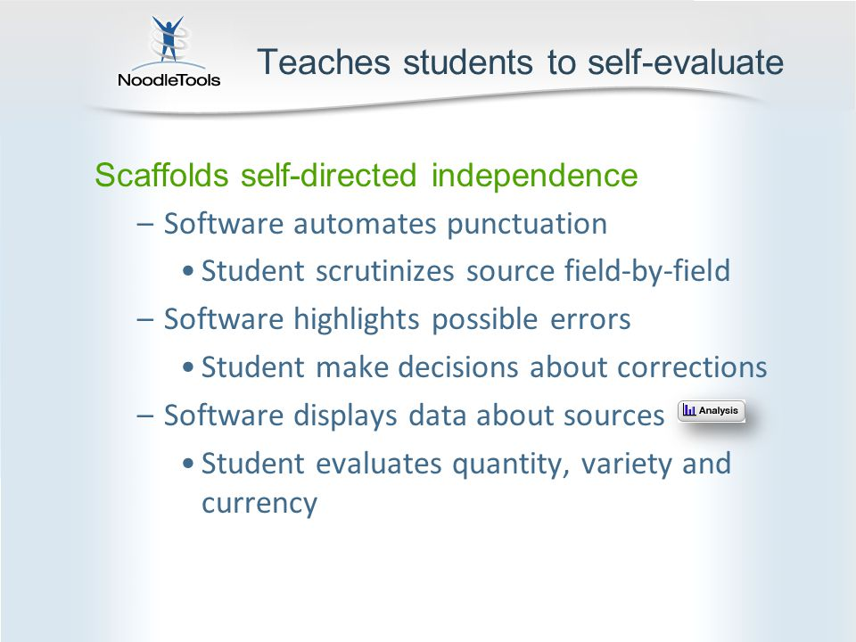 Teaches students to self-evaluate Scaffolds self-directed independence –Software automates punctuation Student scrutinizes source field-by-field –Software highlights possible errors Student make decisions about corrections –Software displays data about sources Student evaluates quantity, variety and currency