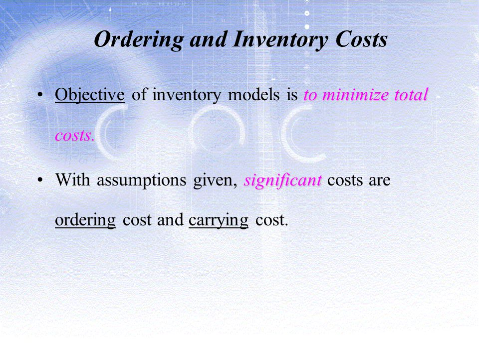 Ordering and Inventory Costs to minimize total costs.Objective of inventory models is to minimize total costs.