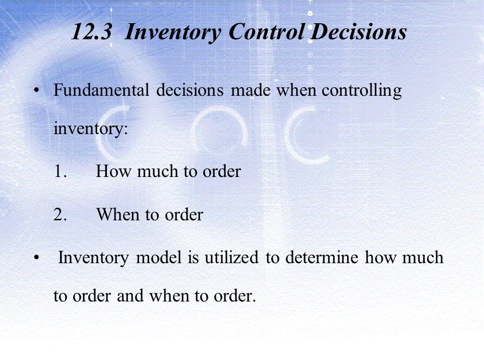 12.3 Inventory Control Decisions Fundamental decisions made when controlling inventory: 1.