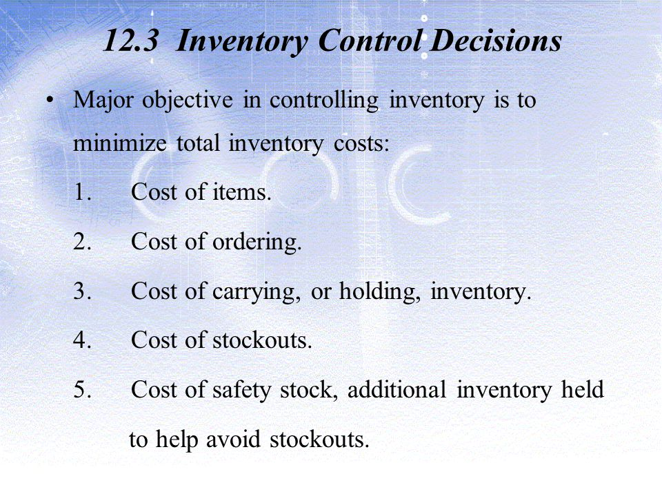 12.3 Inventory Control Decisions Major objective in controlling inventory is to minimize total inventory costs: 1.