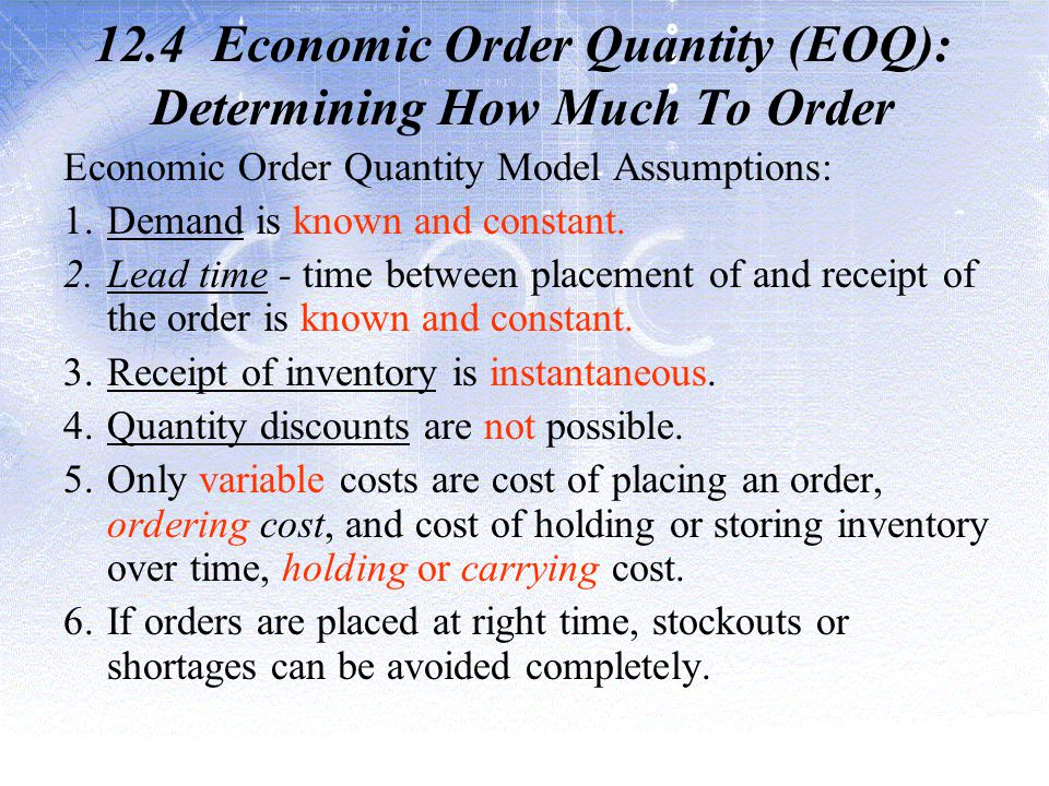 12.4 Economic Order Quantity (EOQ): Determining How Much To Order Economic Order Quantity Model Assumptions: 1.Demand is known and constant.