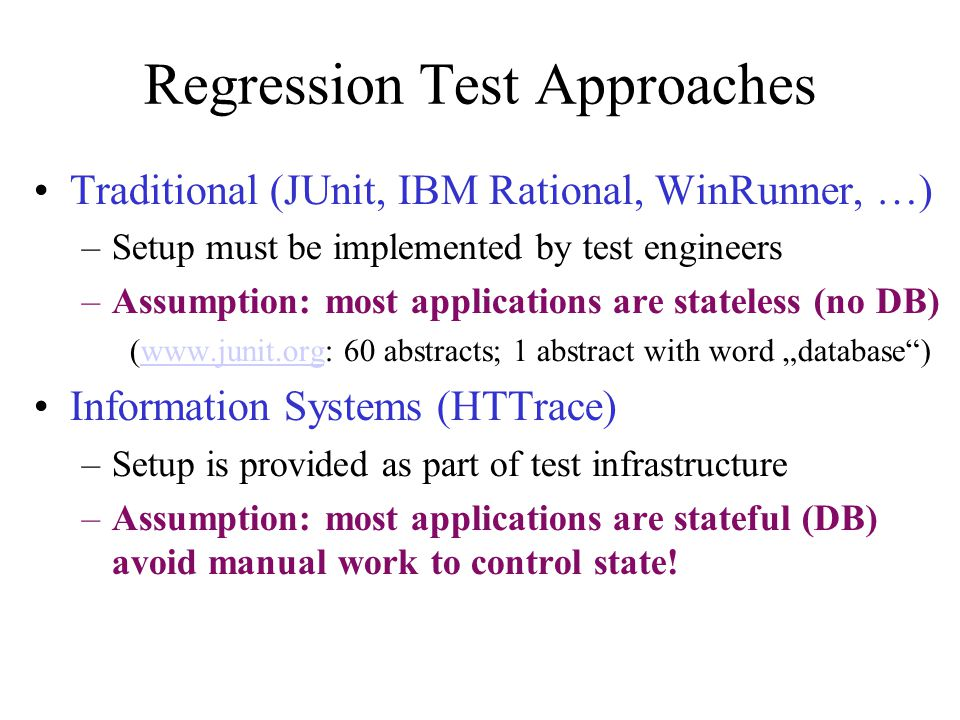 "Regression Test Approaches Traditional (JUnit, IBM Rational, WinRunner, …) –Setup must be implemented by test engineers –Assumption: most applications are stateless (no DB) (www.junit.org: 60 abstracts; 1 abstract with word ""database )www.junit.org Information Systems (HTTrace) –Setup is provided as part of test infrastructure –Assumption: most applications are stateful (DB) avoid manual work to control state!"