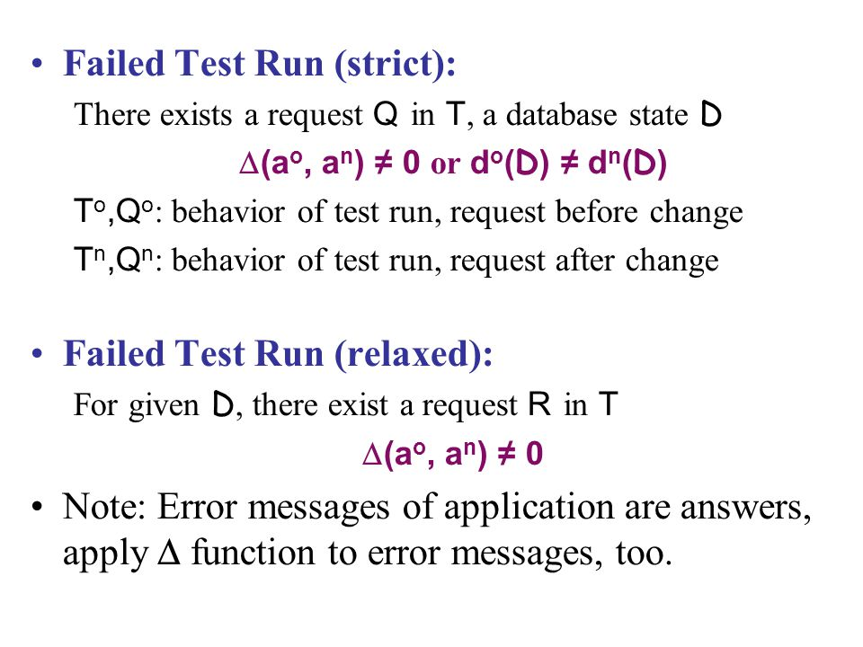 Failed Test Run (strict): There exists a request Q in T, a database state D  (a o, a n ) ≠ 0 or d o ( D ) ≠ d n ( D ) T o,Q o : behavior of test run, request before change T n,Q n : behavior of test run, request after change Failed Test Run (relaxed): For given D, there exist a request R in T  (a o, a n ) ≠ 0 Note: Error messages of application are answers, apply  function to error messages, too.