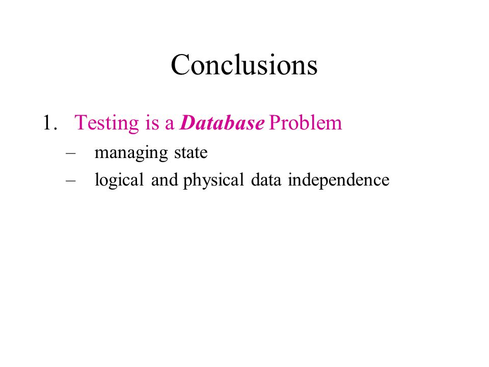 Conclusions 1.Testing is a Database Problem –managing state –logical and physical data independence