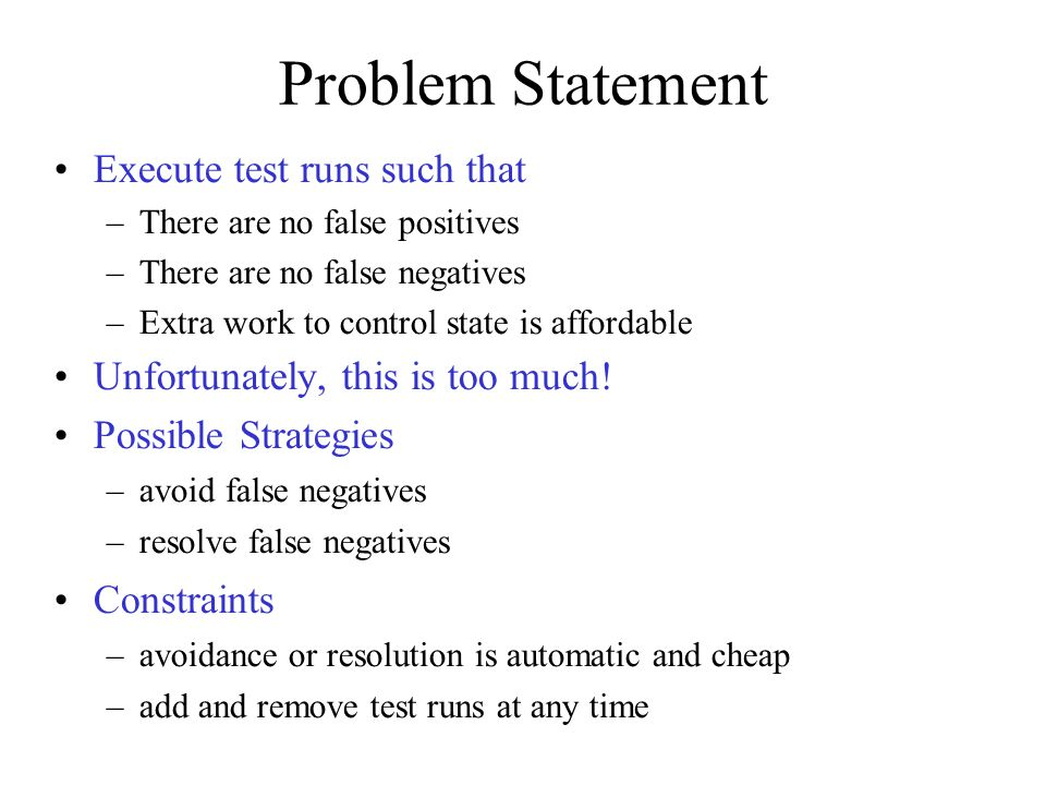 Problem Statement Execute test runs such that –There are no false positives –There are no false negatives –Extra work to control state is affordable Unfortunately, this is too much.