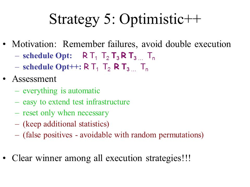 Strategy 5: Optimistic++ Motivation: Remember failures, avoid double execution –schedule Opt: R T 1 T 2 T 3 R T 3 … T n –schedule Opt++: R T 1 T 2 R T 3 … T n Assessment –everything is automatic –easy to extend test infrastructure –reset only when necessary –(keep additional statistics) –(false positives - avoidable with random permutations) Clear winner among all execution strategies!!!