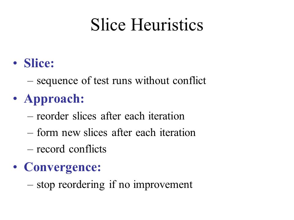 Slice Heuristics Slice: –sequence of test runs without conflict Approach: –reorder slices after each iteration –form new slices after each iteration –record conflicts Convergence: –stop reordering if no improvement