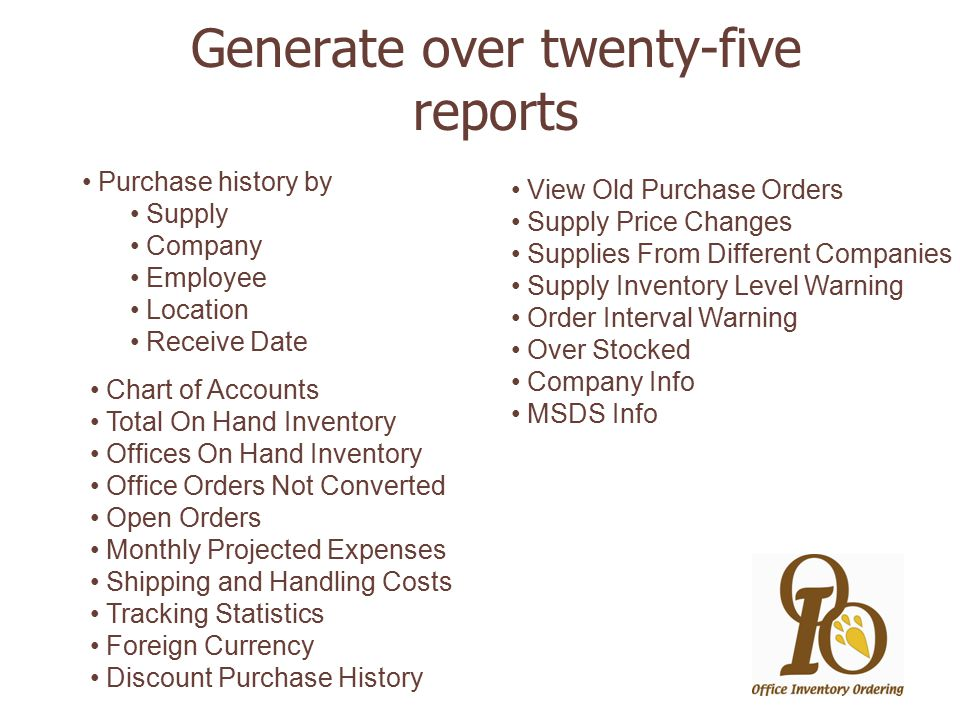 Generate over twenty-five reports Purchase history by Supply Company Employee Location Receive Date View Old Purchase Orders Supply Price Changes Supplies From Different Companies Supply Inventory Level Warning Order Interval Warning Over Stocked Company Info MSDS Info Chart of Accounts Total On Hand Inventory Offices On Hand Inventory Office Orders Not Converted Open Orders Monthly Projected Expenses Shipping and Handling Costs Tracking Statistics Foreign Currency Discount Purchase History
