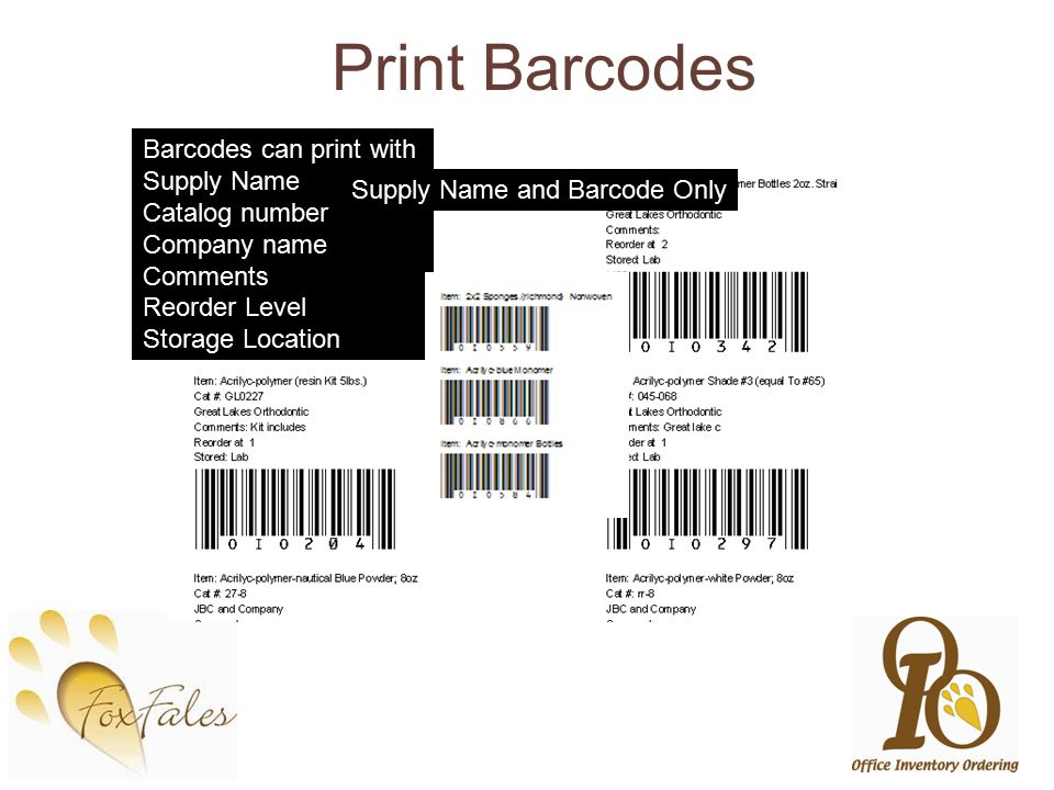 Print Barcodes Barcodes can print with Supply Name Catalog number Company name Comments Reorder Level Storage Location Supply Name and Barcode Only