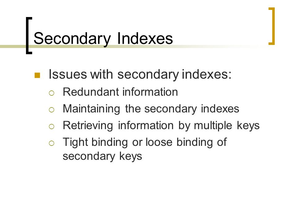 Secondary Indexes Issues with secondary indexes:  Redundant information  Maintaining the secondary indexes  Retrieving information by multiple keys  Tight binding or loose binding of secondary keys