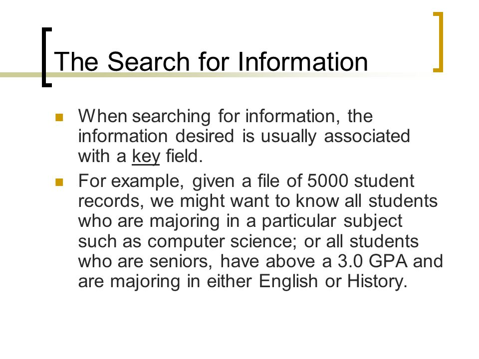 The Search for Information One way to find this information would be to search the file, record by record to get our information.