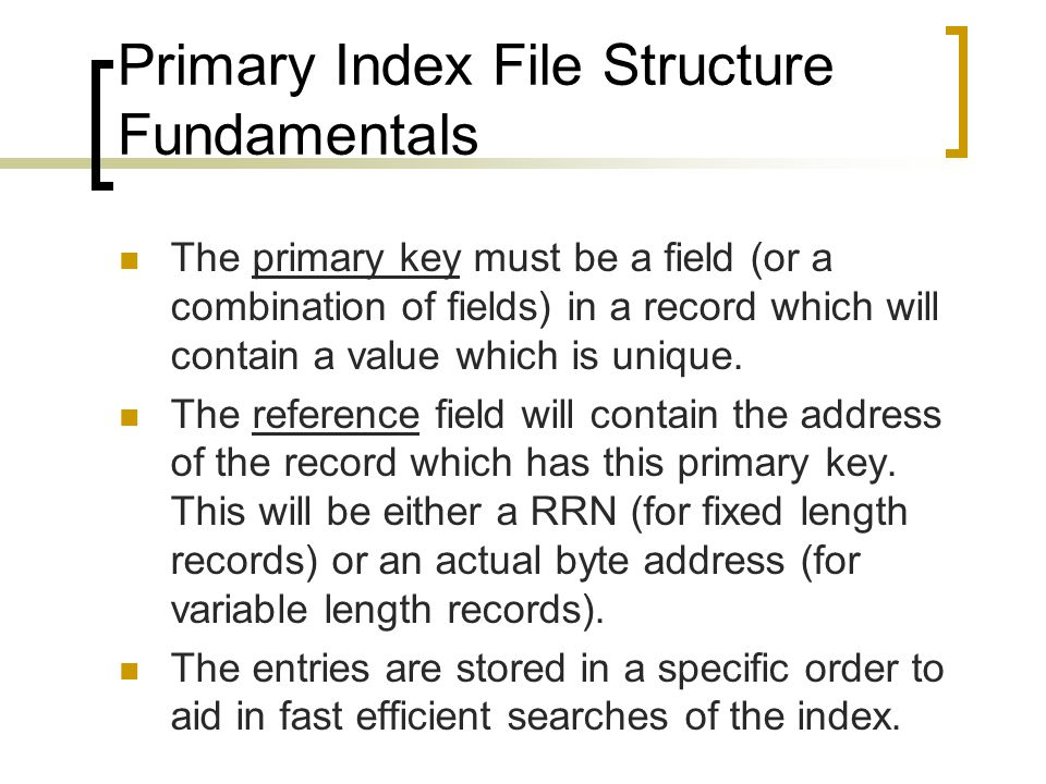 Primary Index File Structure Fundamentals The primary key must be a field (or a combination of fields) in a record which will contain a value which is unique.