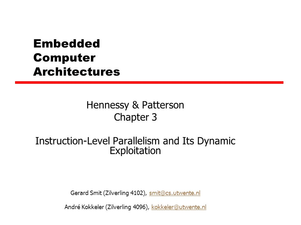 Embedded Computer Architectures Hennessy & Patterson Chapter 3 Instruction-Level Parallelism and Its Dynamic Exploitation Gerard Smit (Zilverling 4102), smit@cs.utwente.nlsmit@cs.utwente.nl André Kokkeler (Zilverling 4096), kokkeler@utwente.nlkokkeler@utwente.nl