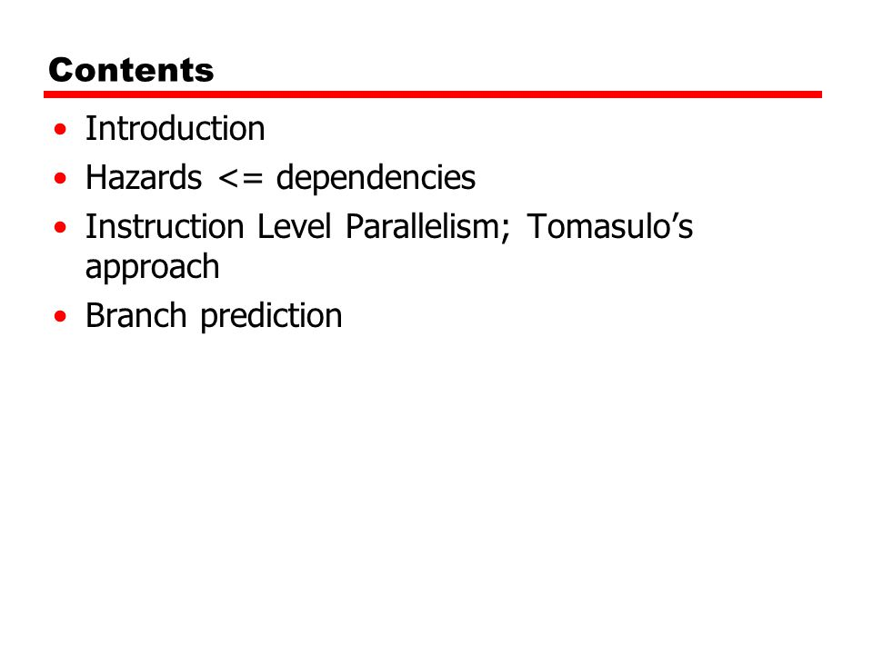 Contents Introduction Hazards <= dependencies Instruction Level Parallelism; Tomasulo's approach Branch prediction